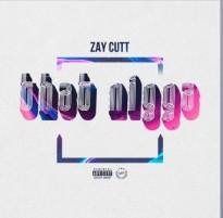 """Zay Cutt's """"That Nigga"""" Gaining High Appreciation from Fans Worldwide"""